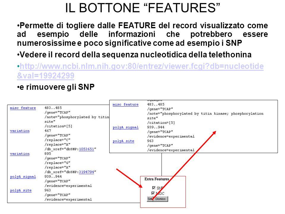 IL BOTTONE FEATURES Permette di togliere dalle FEATURE del record visualizzato come ad esempio delle informazioni che potrebbero essere numerosissime e poco significative come ad esempio i SNP Vedere il record della sequenza nucleotidica della telethonina http://www.ncbi.nlm.nih.gov:80/entrez/viewer.fcgi?db=nucleotide &val=19924299http://www.ncbi.nlm.nih.gov:80/entrez/viewer.fcgi?db=nucleotide &val=19924299 e rimuovere gli SNP