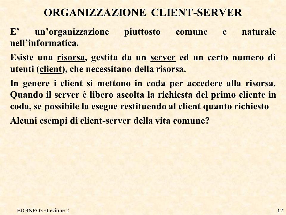 BIOINFO3 - Lezione 217 ORGANIZZAZIONE CLIENT-SERVER E unorganizzazione piuttosto comune e naturale nellinformatica. Esiste una risorsa, gestita da un