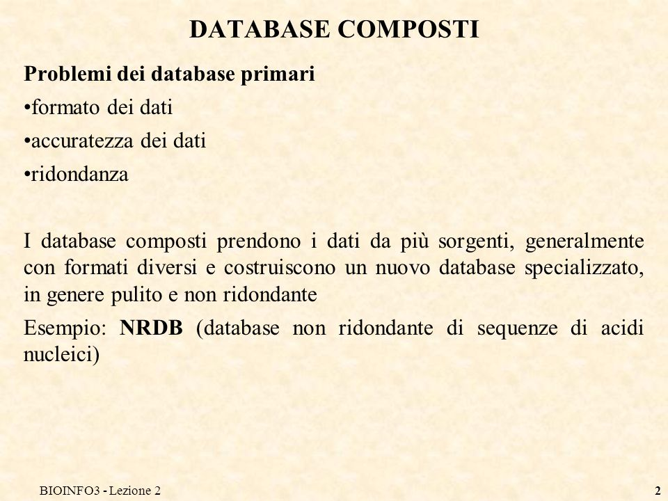 BIOINFO3 - Lezione 22 DATABASE COMPOSTI Problemi dei database primari formato dei dati accuratezza dei dati ridondanza I database composti prendono i