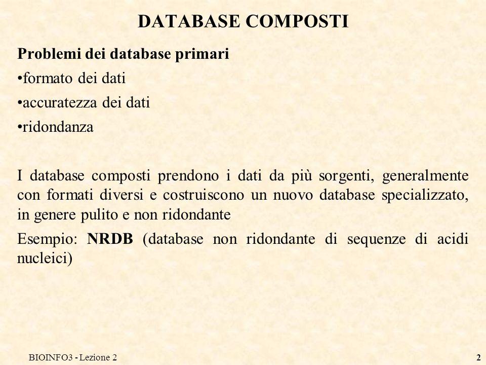 BIOINFO3 - Lezione 22 DATABASE COMPOSTI Problemi dei database primari formato dei dati accuratezza dei dati ridondanza I database composti prendono i dati da più sorgenti, generalmente con formati diversi e costruiscono un nuovo database specializzato, in genere pulito e non ridondante Esempio: NRDB (database non ridondante di sequenze di acidi nucleici)