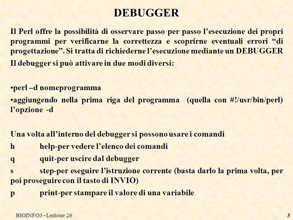 BIOINFO3 - Lezione 263 DEBUGGER Il Perl offre la possibilità di osservare passo per passo lesecuzione dei propri programmi per verificarne la correttezza e scoprirne eventuali errori di progettazione.