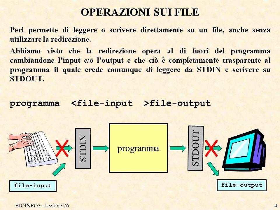 BIOINFO3 - Lezione 264 OPERAZIONI SUI FILE Perl permette di leggere o scrivere direttamente su un file, anche senza utilizzare la redirezione.