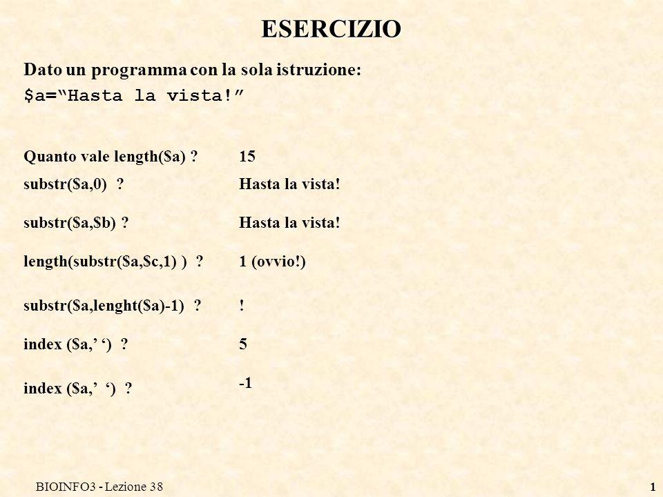 BIOINFO3 - Lezione 381 ESERCIZIO Dato un programma con la sola istruzione: $a=Hasta la vista! Quanto vale length($a) ?15 substr($a,0) ? substr($a,$b)