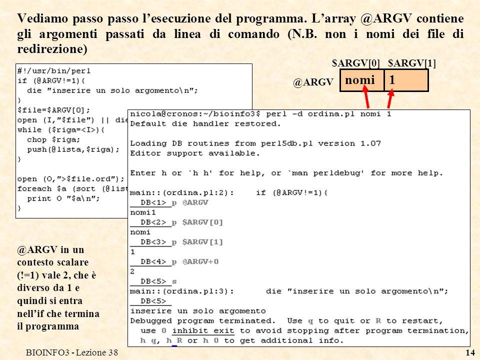 BIOINFO3 - Lezione 3814 Vediamo passo passo lesecuzione del programma. Larray @ARGV contiene gli argomenti passati da linea di comando (N.B. non i nom