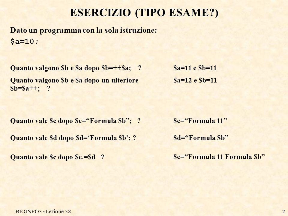 BIOINFO3 - Lezione 382 ESERCIZIO (TIPO ESAME ) Dato un programma con la sola istruzione: $a=10; Quanto valgono $b e $a dopo $b=++$a; $a=11 e $b=11 Quanto valgono $b e $a dopo un ulteriore $b=$a++; .