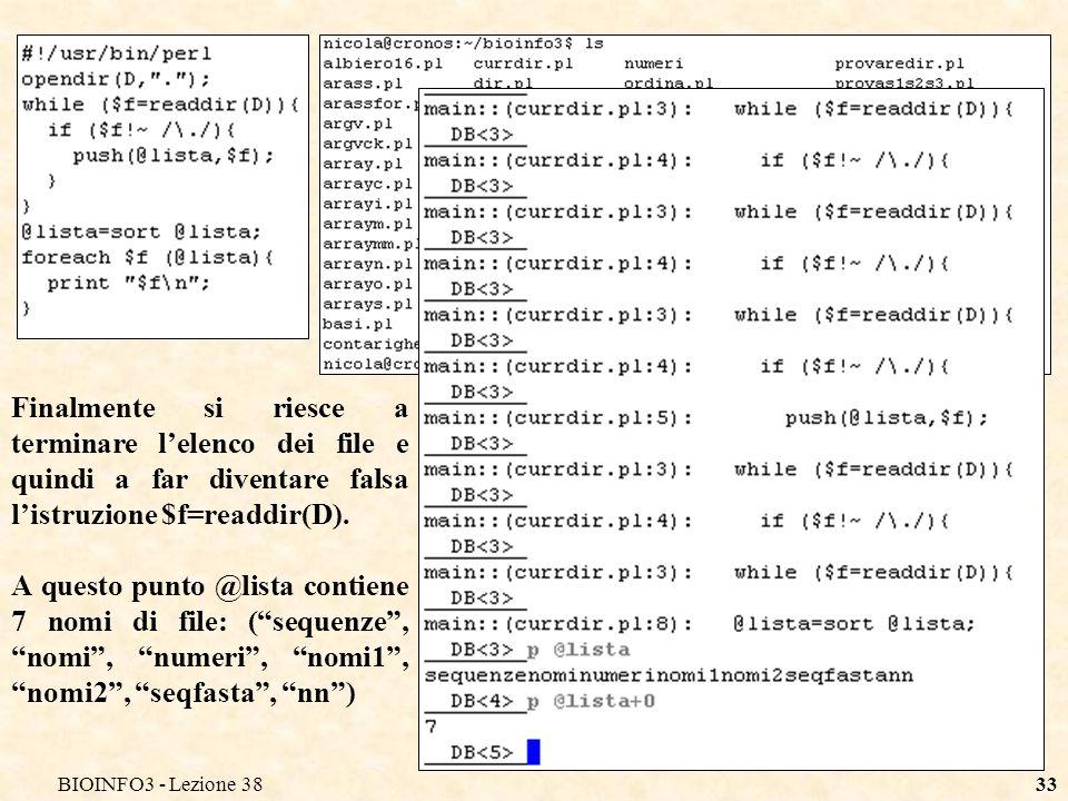 BIOINFO3 - Lezione 3833 Finalmente si riesce a terminare lelenco dei file e quindi a far diventare falsa listruzione $f=readdir(D). A questo punto @li