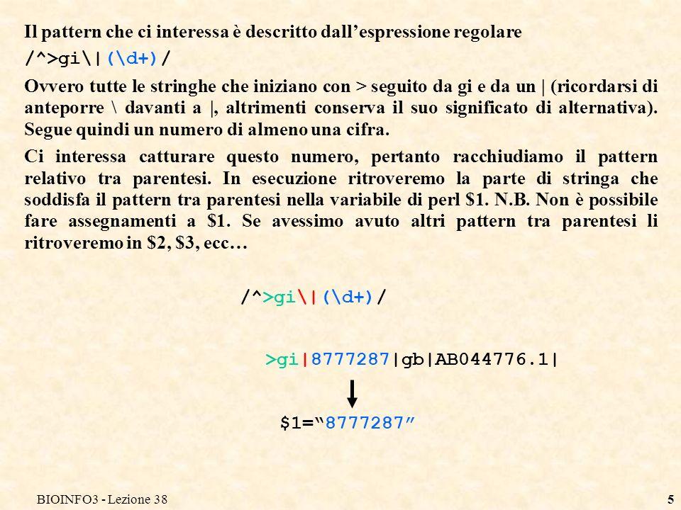 BIOINFO3 - Lezione 385 Il pattern che ci interessa è descritto dallespressione regolare /^>gi\|(\d+)/ Ovvero tutte le stringhe che iniziano con > seguito da gi e da un | (ricordarsi di anteporre \ davanti a |, altrimenti conserva il suo significato di alternativa).