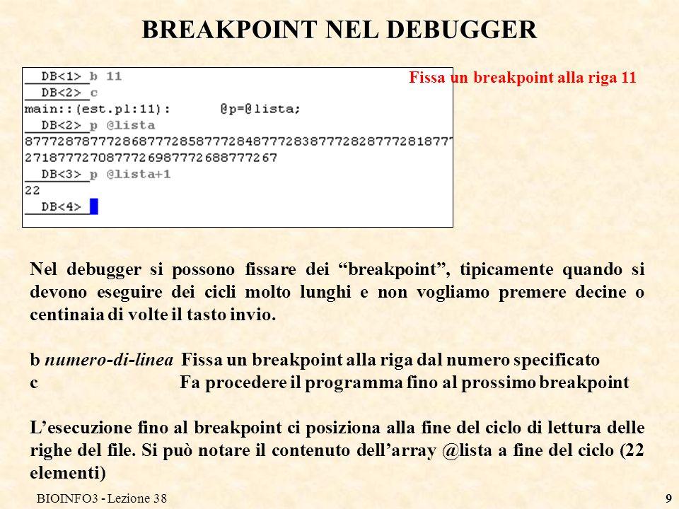 BIOINFO3 - Lezione 389 Nel debugger si possono fissare dei breakpoint, tipicamente quando si devono eseguire dei cicli molto lunghi e non vogliamo premere decine o centinaia di volte il tasto invio.