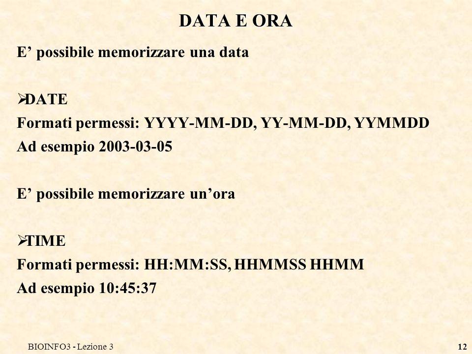 BIOINFO3 - Lezione 312 DATA E ORA E possibile memorizzare una data DATE Formati permessi: YYYY-MM-DD, YY-MM-DD, YYMMDD Ad esempio 2003-03-05 E possibile memorizzare unora TIME Formati permessi: HH:MM:SS, HHMMSS HHMM Ad esempio 10:45:37