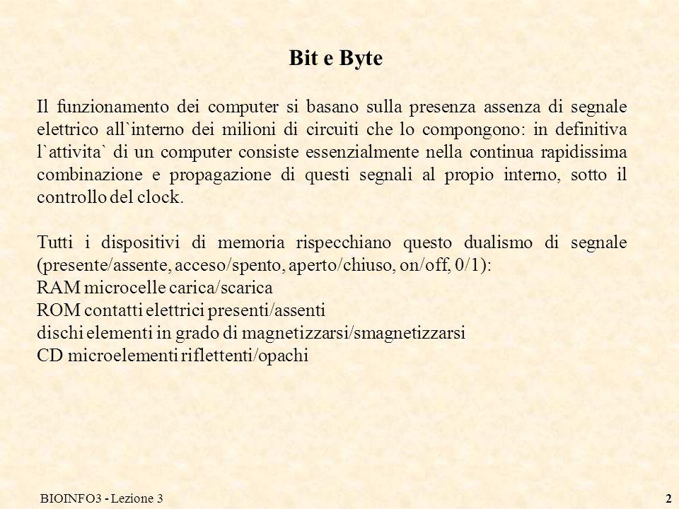BIOINFO3 - Lezione 32 Bit e Byte Il funzionamento dei computer si basano sulla presenza assenza di segnale elettrico all`interno dei milioni di circui