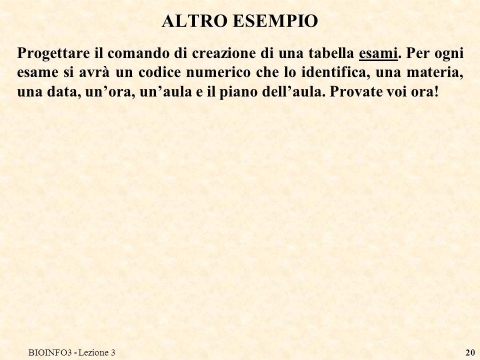 BIOINFO3 - Lezione 320 ALTRO ESEMPIO Progettare il comando di creazione di una tabella esami.