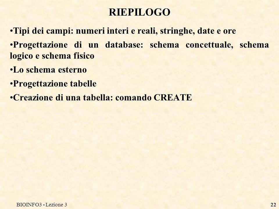 BIOINFO3 - Lezione 322 RIEPILOGO Tipi dei campi: numeri interi e reali, stringhe, date e ore Progettazione di un database: schema concettuale, schema
