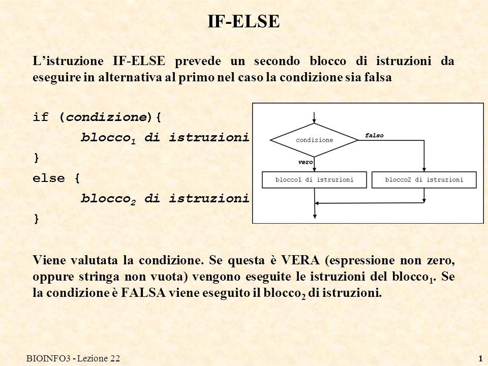BIOINFO3 - Lezione 221 Listruzione IF-ELSE prevede un secondo blocco di istruzioni da eseguire in alternativa al primo nel caso la condizione sia falsa if (condizione){ blocco 1 di istruzioni } else { blocco 2 di istruzioni } Viene valutata la condizione.