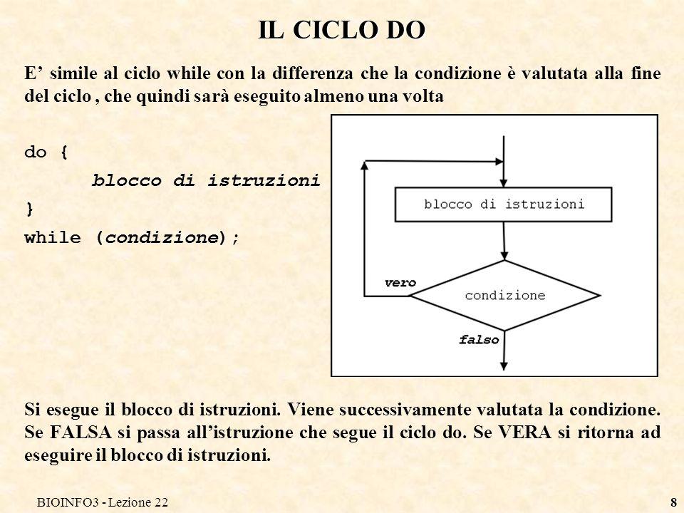 BIOINFO3 - Lezione 228 IL CICLO DO E simile al ciclo while con la differenza che la condizione è valutata alla fine del ciclo, che quindi sarà eseguito almeno una volta do { blocco di istruzioni } while (condizione); Si esegue il blocco di istruzioni.