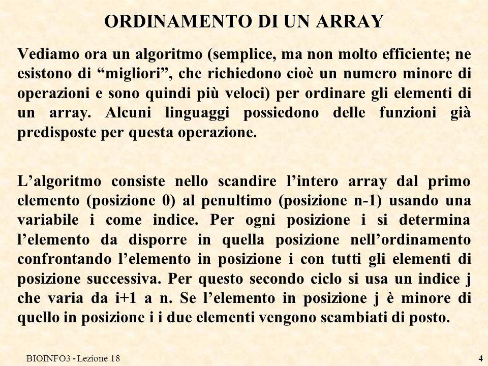 BIOINFO3 - Lezione 184 ORDINAMENTO DI UN ARRAY Vediamo ora un algoritmo (semplice, ma non molto efficiente; ne esistono di migliori, che richiedono ci