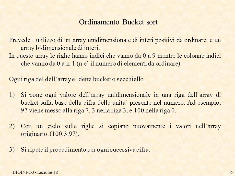 BIOINFO3 - Lezione 186 Ordinamento Bucket sort Prevede l`utilizzo di un array unidimensionale di interi positivi da ordinare, e un array bidimensional