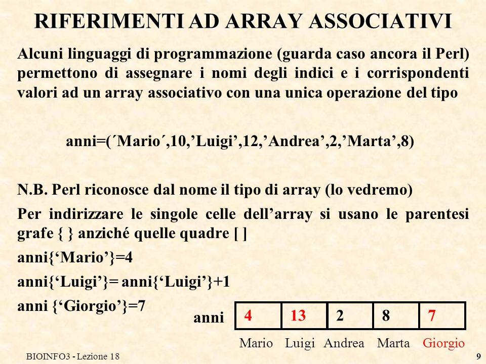 BIOINFO3 - Lezione 189 RIFERIMENTI AD ARRAY ASSOCIATIVI Alcuni linguaggi di programmazione (guarda caso ancora il Perl) permettono di assegnare i nomi