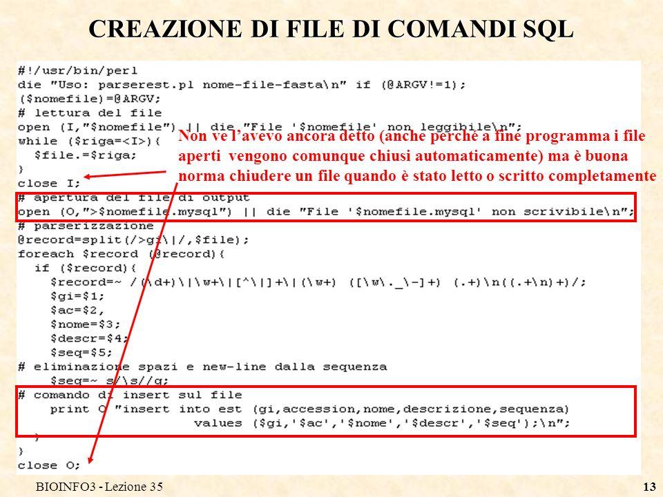 BIOINFO3 - Lezione 3513 CREAZIONE DI FILE DI COMANDI SQL Non ve lavevo ancora detto (anche perché a fine programma i file aperti vengono comunque chiusi automaticamente) ma è buona norma chiudere un file quando è stato letto o scritto completamente