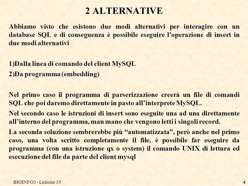 BIOINFO3 - Lezione 354 2 ALTERNATIVE Abbiamo visto che esistono due modi alternativi per interagire con un database SQL e di conseguenza è possibile eseguire loperazione di insert in due modi alternativi 1)Dalla linea di comando del client MySQL 2)Da programma (embedding) Nel primo caso il programma di parserizzazione creerà un file di comandi SQL che poi daremo direttamente in pasto allinterprete MySQL.