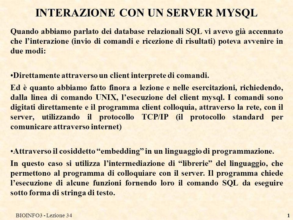 BIOINFO3 - Lezione 341 INTERAZIONE CON UN SERVER MYSQL Quando abbiamo parlato dei database relazionali SQL vi avevo già accennato che linterazione (invio di comandi e ricezione di risultati) poteva avvenire in due modi: Direttamente attraverso un client interprete di comandi.