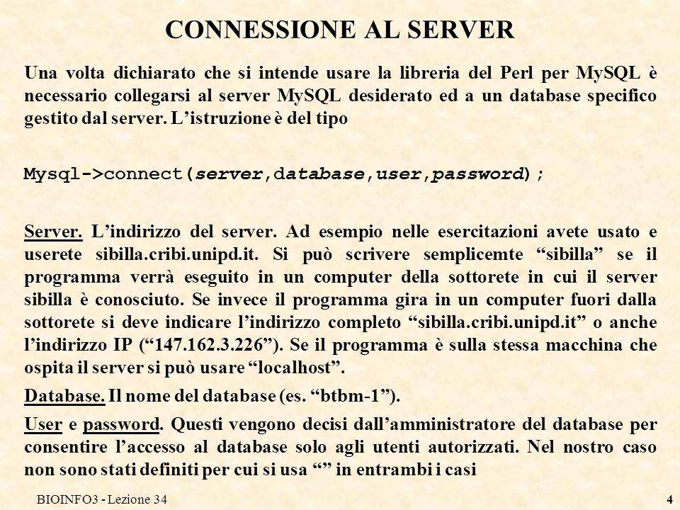 BIOINFO3 - Lezione 344 CONNESSIONE AL SERVER Una volta dichiarato che si intende usare la libreria del Perl per MySQL è necessario collegarsi al server MySQL desiderato ed a un database specifico gestito dal server.