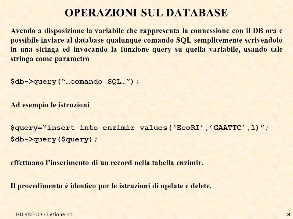 BIOINFO3 - Lezione 348 OPERAZIONI SUL DATABASE Avendo a disposizione la variabile che rappresenta la connessione con il DB ora è possibile inviare al database qualunque comando SQL semplicemente scrivendolo in una stringa ed invocando la funzione query su quella variabile, usando tale stringa come parametro $db->query(…comando SQL…); Ad esempio le istruzioni $query=insert into enzimir values(EcoRI,GAATTC,1); $db->query($query); effettuano linserimento di un record nella tabella enzimir.