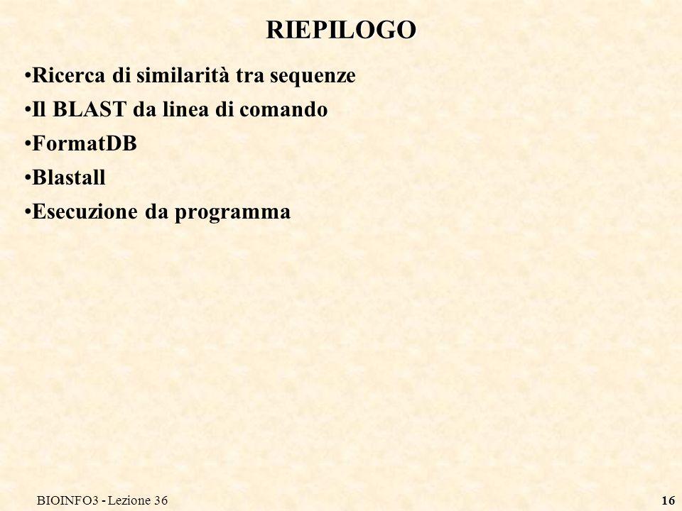 BIOINFO3 - Lezione 3616 RIEPILOGO Ricerca di similarità tra sequenze Il BLAST da linea di comando FormatDB Blastall Esecuzione da programma