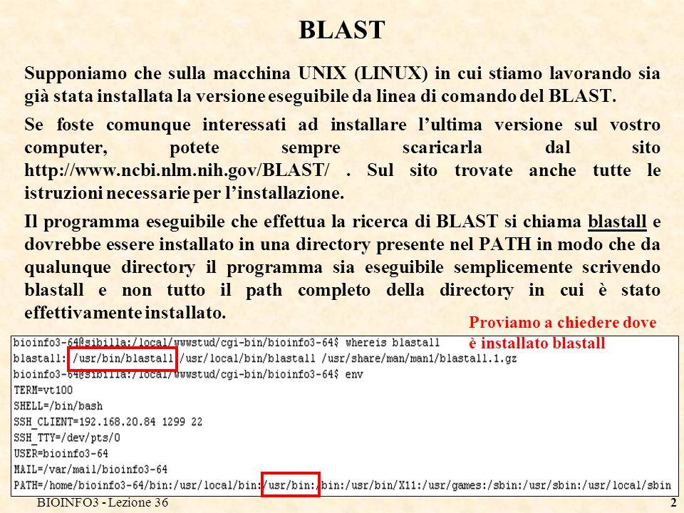 BIOINFO3 - Lezione 362 BLAST Supponiamo che sulla macchina UNIX (LINUX) in cui stiamo lavorando sia già stata installata la versione eseguibile da linea di comando del BLAST.