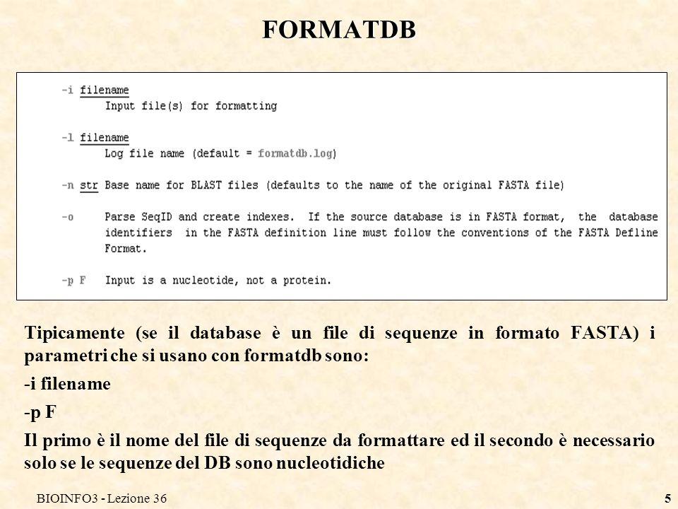 BIOINFO3 - Lezione 365 FORMATDB Tipicamente (se il database è un file di sequenze in formato FASTA) i parametri che si usano con formatdb sono: -i filename -p F Il primo è il nome del file di sequenze da formattare ed il secondo è necessario solo se le sequenze del DB sono nucleotidiche