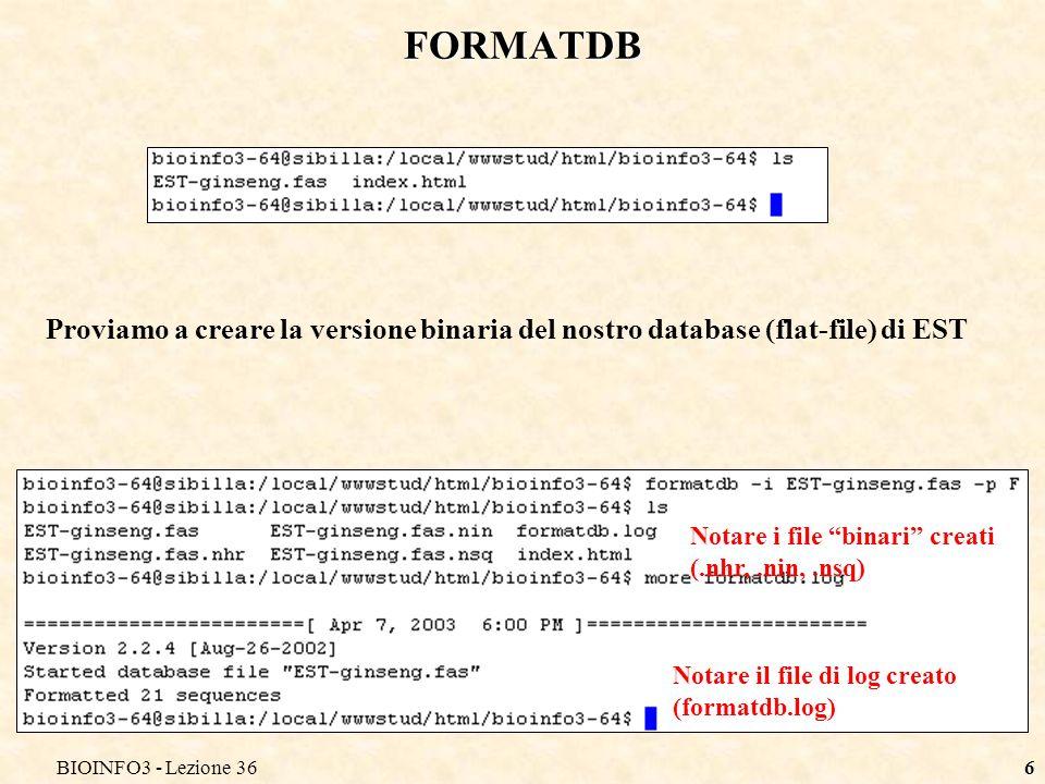 BIOINFO3 - Lezione 366 FORMATDB Proviamo a creare la versione binaria del nostro database (flat-file) di EST Notare il file di log creato (formatdb.log) Notare i file binari creati (.nhr,.nin,.nsq)