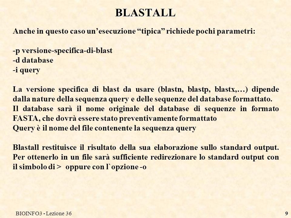 BIOINFO3 - Lezione 369 BLASTALL Anche in questo caso unesecuzione tipica richiede pochi parametri: -p versione-specifica-di-blast -d database -i query La versione specifica di blast da usare (blastn, blastp, blastx,…) dipende dalla nature della sequenza query e delle sequenze del database formattato.