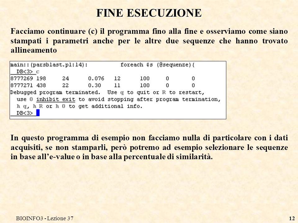 BIOINFO3 - Lezione 3712 FINE ESECUZIONE Facciamo continuare (c) il programma fino alla fine e osserviamo come siano stampati i parametri anche per le altre due sequenze che hanno trovato allineamento In questo programma di esempio non facciamo nulla di particolare con i dati acquisiti, se non stamparli, però potremo ad esempio selezionare le sequenze in base alle-value o in base alla percentuale di similarità.