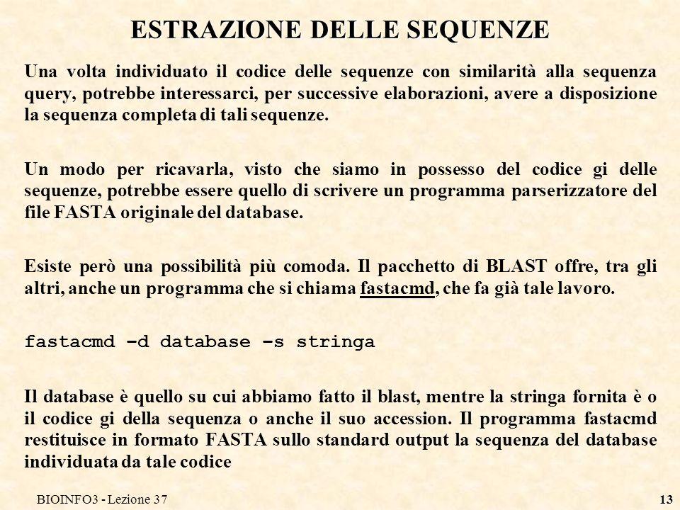 BIOINFO3 - Lezione 3713 ESTRAZIONE DELLE SEQUENZE Una volta individuato il codice delle sequenze con similarità alla sequenza query, potrebbe interessarci, per successive elaborazioni, avere a disposizione la sequenza completa di tali sequenze.