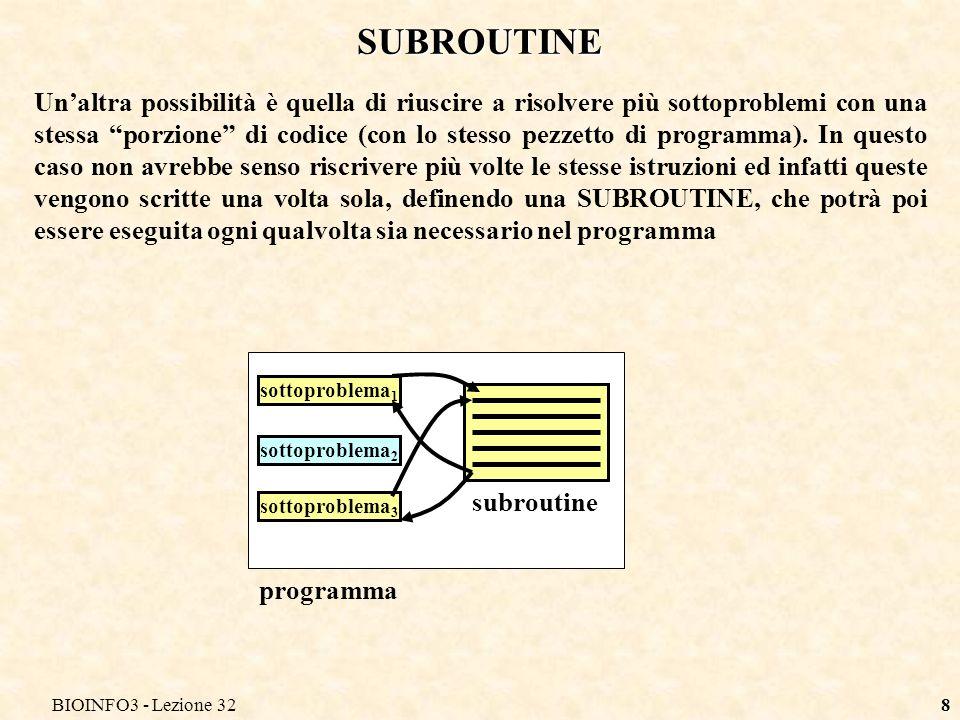 BIOINFO3 - Lezione 329 SUBROUTINE La differenza tra chiamata di subroutine e chiamata di programmi esterni consiste nel fatto che le subroutine sono generalmente scritte nello stesso linguaggio e nello stesso file in cui è scritto il resto del programma.