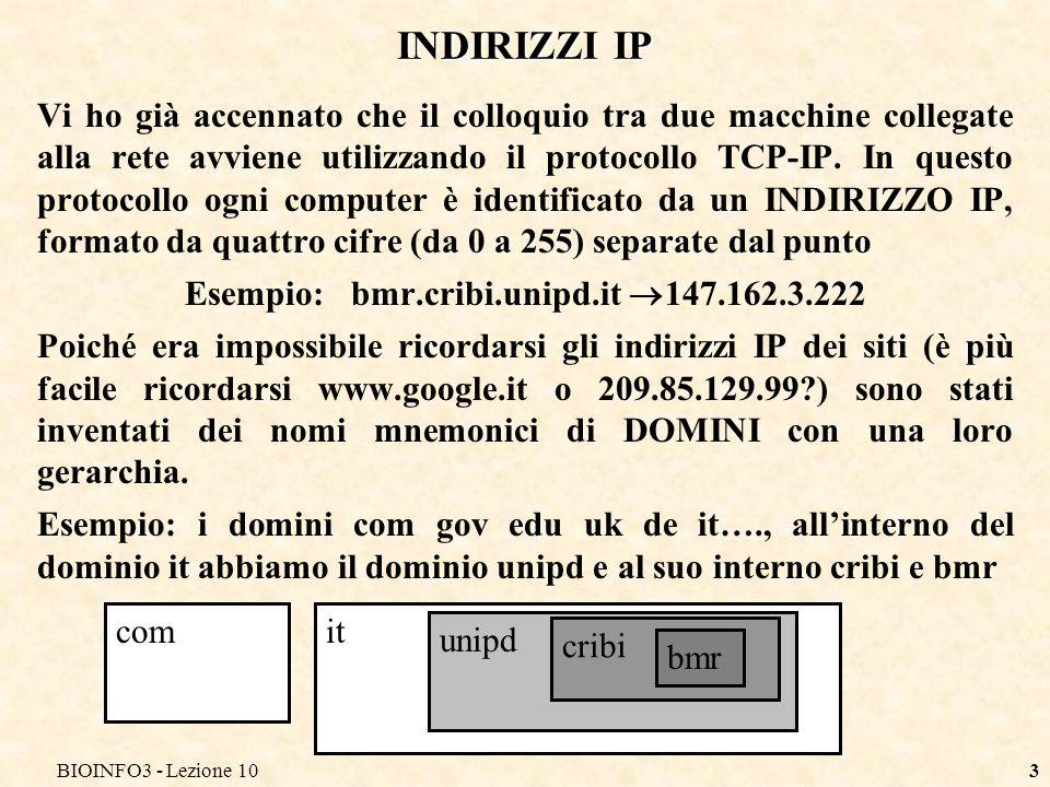BIOINFO3 - Lezione 103 INDIRIZZI IP Vi ho già accennato che il colloquio tra due macchine collegate alla rete avviene utilizzando il protocollo TCP-IP.