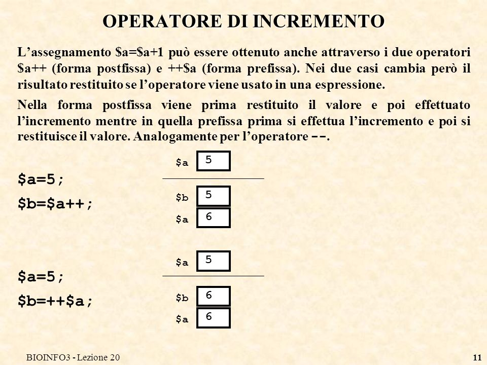 BIOINFO3 - Lezione 2011 OPERATORE DI INCREMENTO Lassegnamento $a=$a+1 può essere ottenuto anche attraverso i due operatori $a++ (forma postfissa) e ++