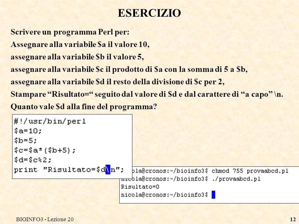 BIOINFO3 - Lezione 2012 ESERCIZIO Scrivere un programma Perl per: Assegnare alla variabile $a il valore 10, assegnare alla variabile $b il valore 5, assegnare alla variabile $c il prodotto di $a con la somma di 5 a $b, assegnare alla variabile $d il resto della divisione di $c per 2, Stampare Risultato= seguito dal valore di $d e dal carattere di a capo \n.