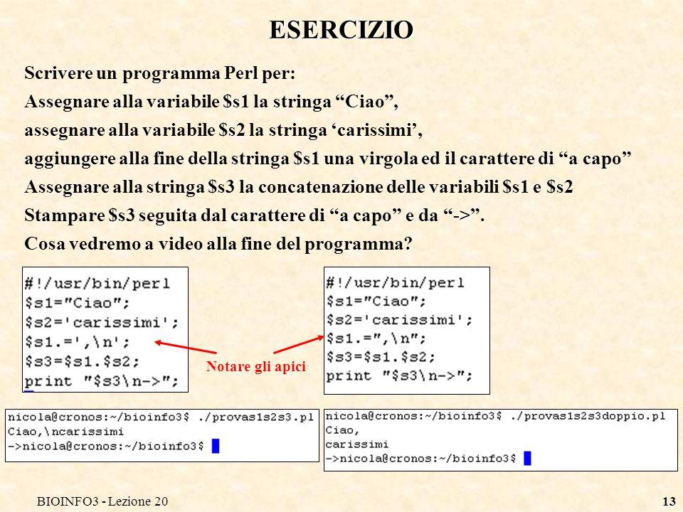 BIOINFO3 - Lezione 2013 ESERCIZIO Scrivere un programma Perl per: Assegnare alla variabile $s1 la stringa Ciao, assegnare alla variabile $s2 la string