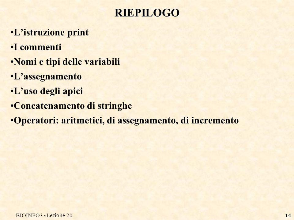 BIOINFO3 - Lezione 2014 RIEPILOGO Listruzione print I commenti Nomi e tipi delle variabili Lassegnamento Luso degli apici Concatenamento di stringhe O