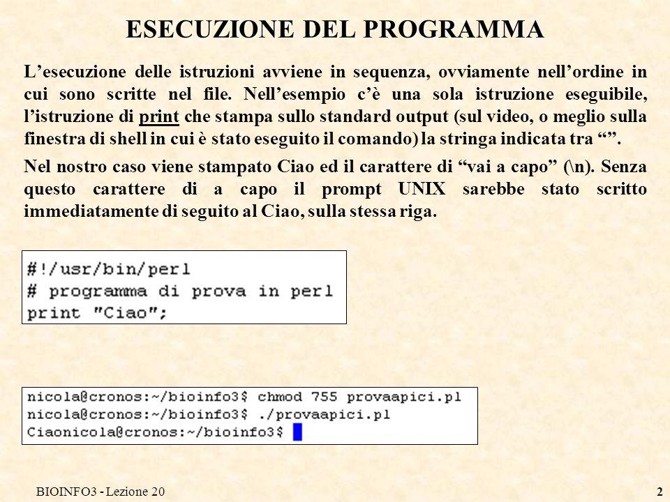 BIOINFO3 - Lezione 2013 ESERCIZIO Scrivere un programma Perl per: Assegnare alla variabile $s1 la stringa Ciao, assegnare alla variabile $s2 la stringa carissimi, aggiungere alla fine della stringa $s1 una virgola ed il carattere di a capo Assegnare alla stringa $s3 la concatenazione delle variabili $s1 e $s2 Stampare $s3 seguita dal carattere di a capo e da ->.