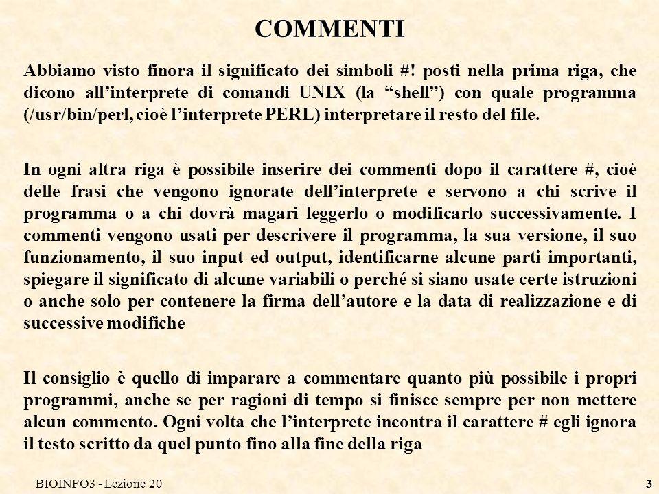 BIOINFO3 - Lezione 203 COMMENTI Abbiamo visto finora il significato dei simboli #! posti nella prima riga, che dicono allinterprete di comandi UNIX (l