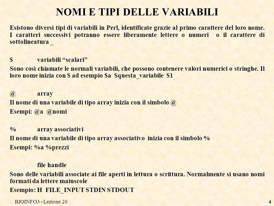 BIOINFO3 - Lezione 204 NOMI E TIPI DELLE VARIABILI Esistono diversi tipi di variabili in Perl, identificate grazie al primo carattere del loro nome. I