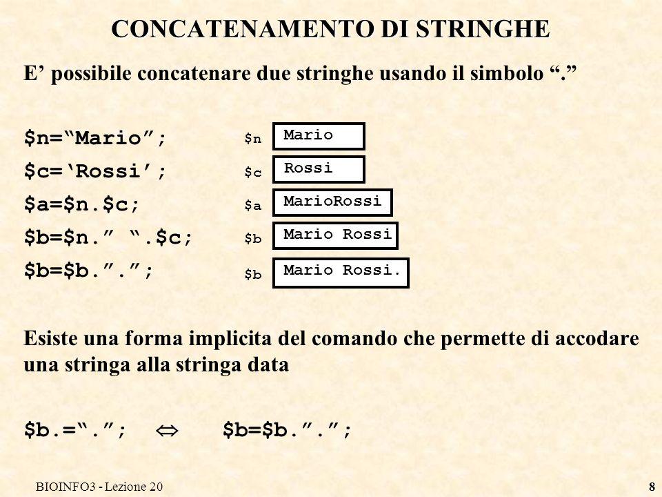 BIOINFO3 - Lezione 208 CONCATENAMENTO DI STRINGHE E possibile concatenare due stringhe usando il simbolo. $n=Mario; $c=Rossi; $a=$n.$c; $b=$n..$c; $b=