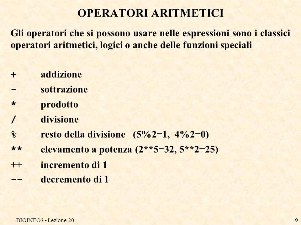 BIOINFO3 - Lezione 209 OPERATORI ARITMETICI Gli operatori che si possono usare nelle espressioni sono i classici operatori aritmetici, logici o anche delle funzioni speciali + addizione - sottrazione * prodotto / divisione % resto della divisione (5%2=1, 4%2=0) ** elevamento a potenza (2**5=32, 5**2=25) ++incremento di 1 -- decremento di 1