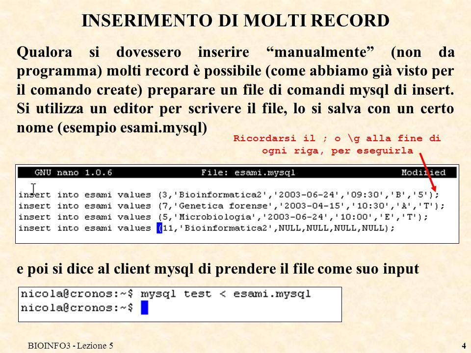 BIOINFO3 - Lezione 54 INSERIMENTO DI MOLTI RECORD Qualora si dovessero inserire manualmente (non da programma) molti record è possibile (come abbiamo già visto per il comando create) preparare un file di comandi mysql di insert.