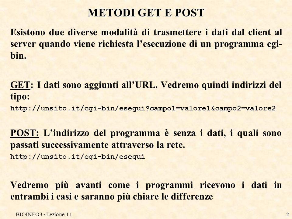 BIOINFO3 - Lezione 112 METODI GET E POST Esistono due diverse modalità di trasmettere i dati dal client al server quando viene richiesta lesecuzione di un programma cgi- bin.