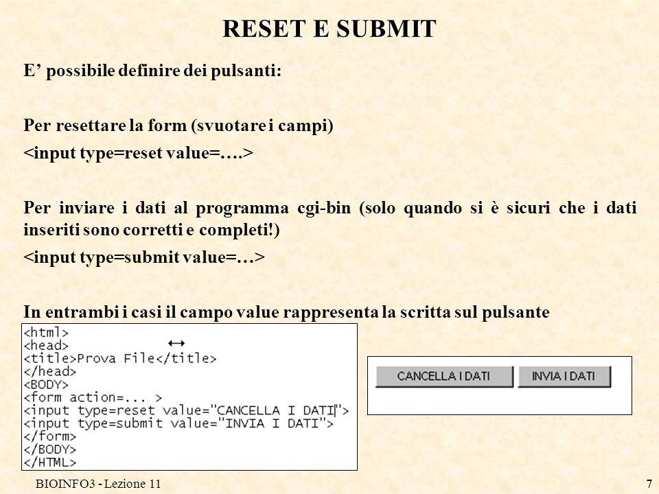 BIOINFO3 - Lezione 117 RESET E SUBMIT E possibile definire dei pulsanti: Per resettare la form (svuotare i campi) Per inviare i dati al programma cgi-bin (solo quando si è sicuri che i dati inseriti sono corretti e completi!) In entrambi i casi il campo value rappresenta la scritta sul pulsante