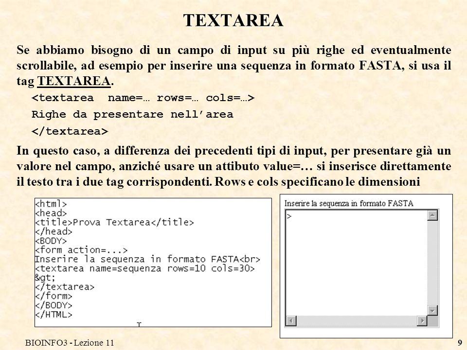 9 TEXTAREA Se abbiamo bisogno di un campo di input su più righe ed eventualmente scrollabile, ad esempio per inserire una sequenza in formato FASTA, si usa il tag TEXTAREA.
