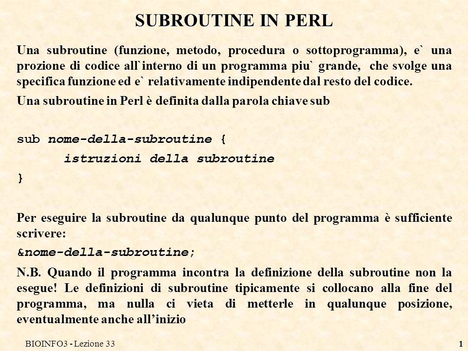 BIOINFO3 - Lezione 331 SUBROUTINE IN PERL Una subroutine (funzione, metodo, procedura o sottoprogramma), e` una prozione di codice all`interno di un p