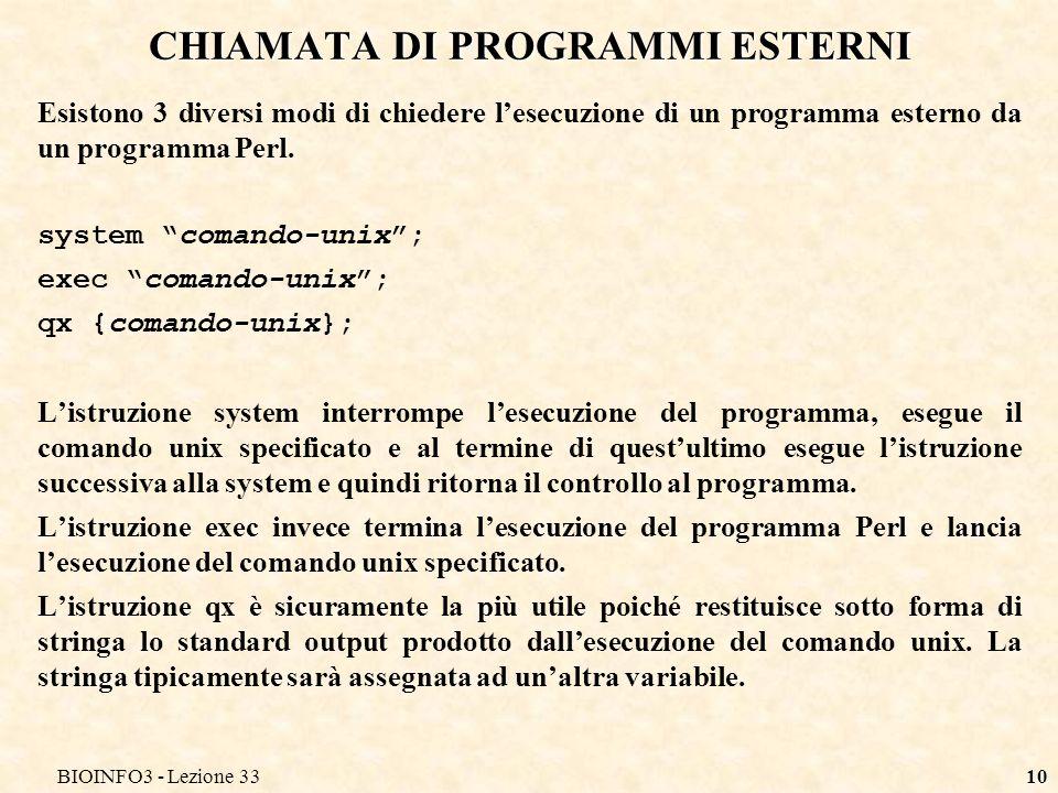 BIOINFO3 - Lezione 3310 CHIAMATA DI PROGRAMMI ESTERNI Esistono 3 diversi modi di chiedere lesecuzione di un programma esterno da un programma Perl. sy